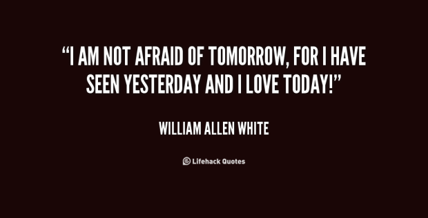 quote-William-Allen-White-i-am-not-afraid-of-tomorrow-for-81744.png
